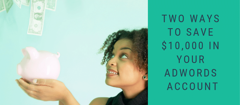 Two Ways To Save $10,000 In Your Adwords Account